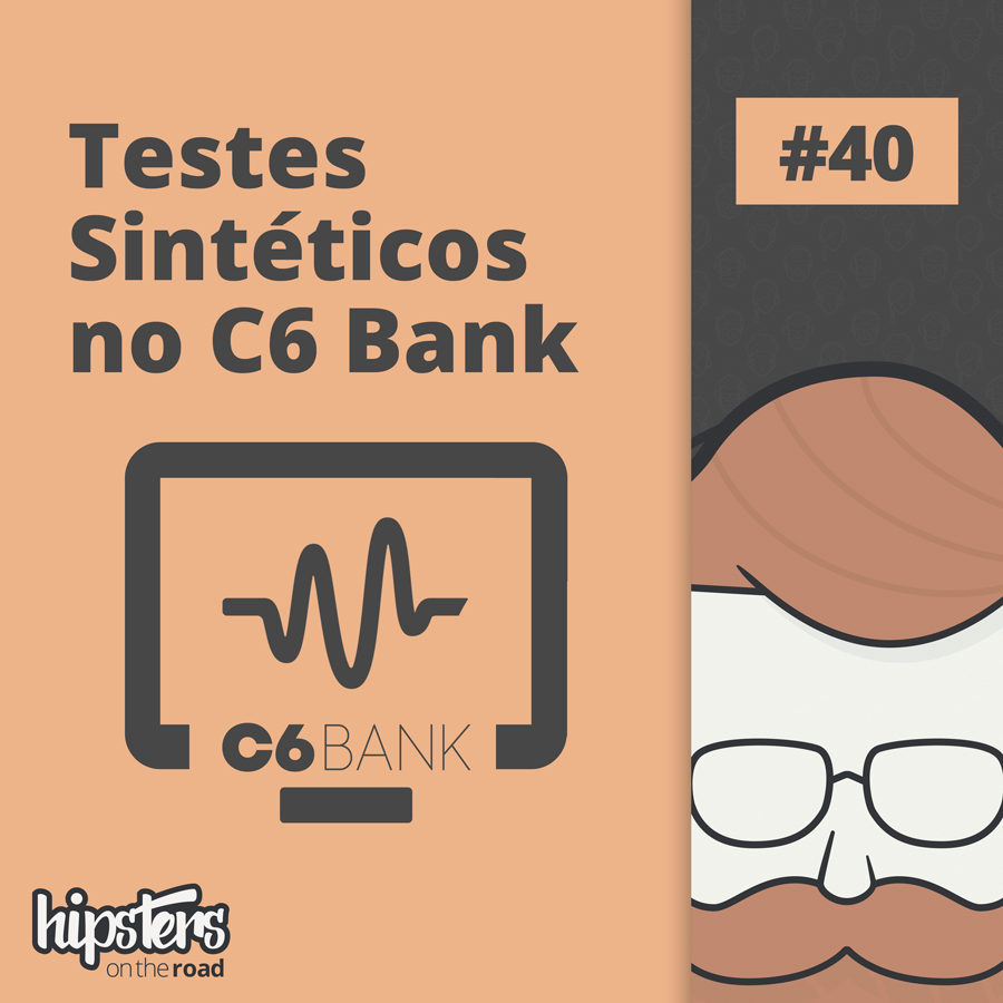 Testes sintéticos no C6 Bank – Hipsters On The Road #40