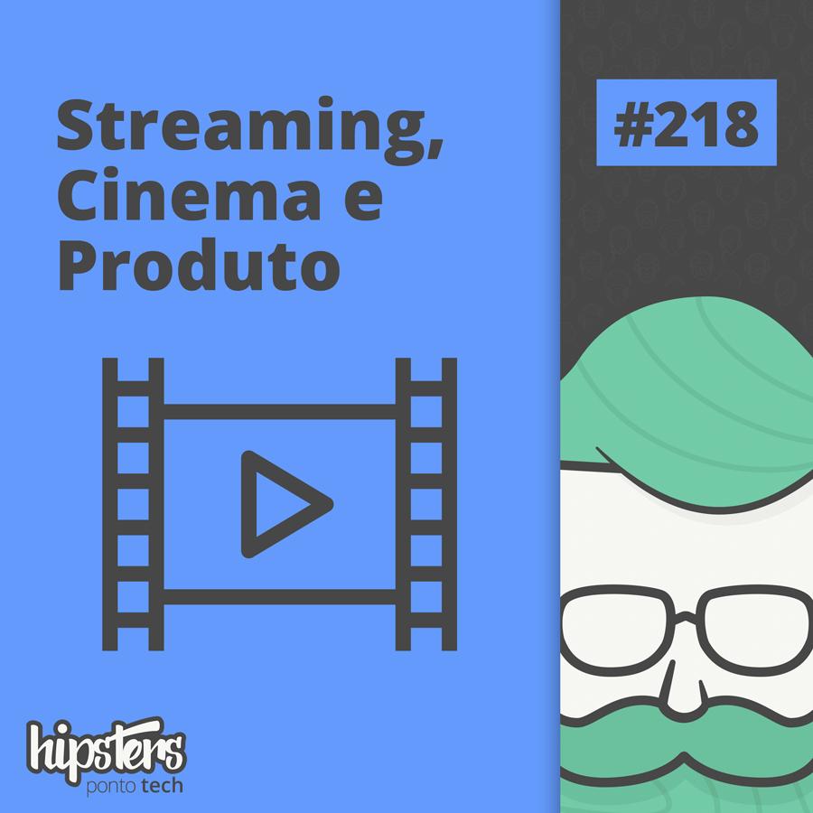Streaming, Cinema e Produto – Hipsters Ponto Tech #218