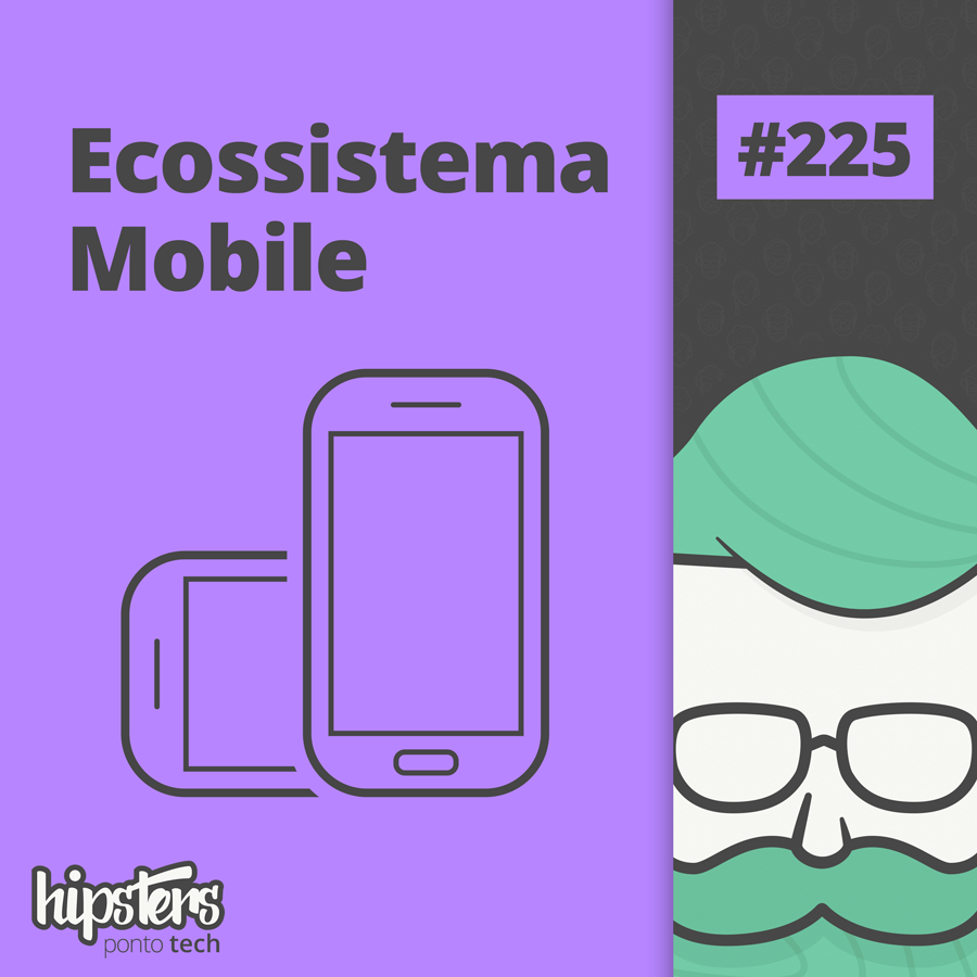Ecossistema Mobile – Hipsters #225