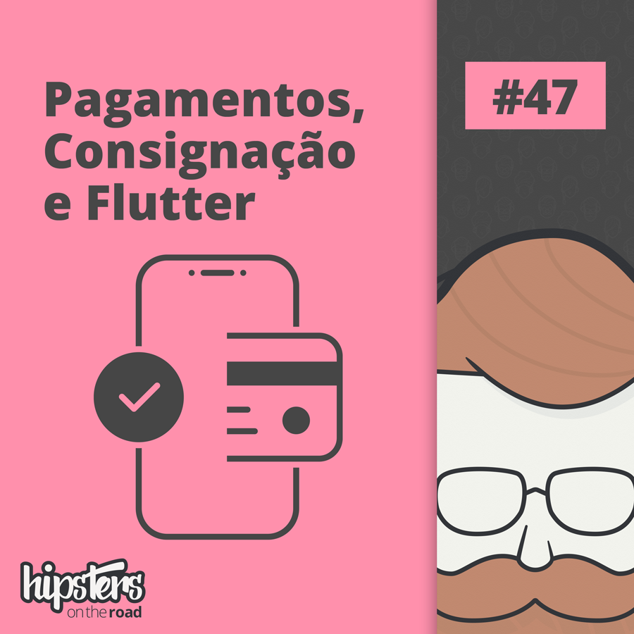 Pagamentos, consignação e Flutter – Hipsters On The Road #47