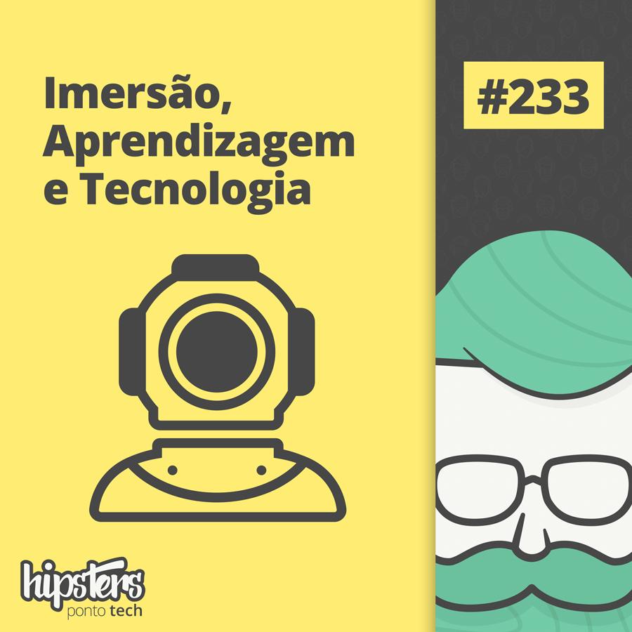 Imersão, Aprendizagem e Tecnologia – Hipsters Ponto Tech #233