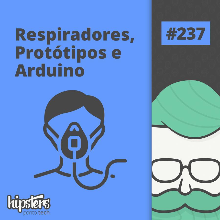 Respiradores, Protótipos e Arduino – Hipsters Ponto Tech #237