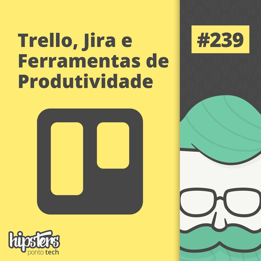 Trello, Jira e Ferramentas de Produtividade – Hipsters Ponto Tech #239