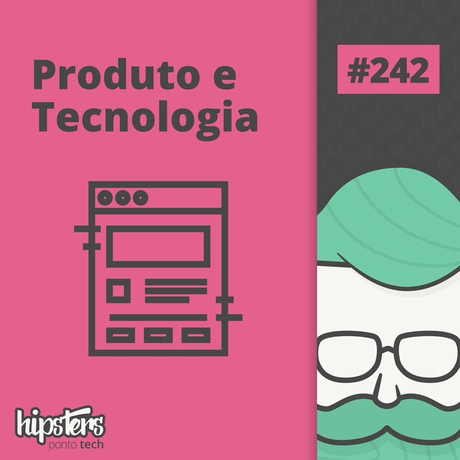 Produto e Tecnologia – Hipsters Ponto Tech #242