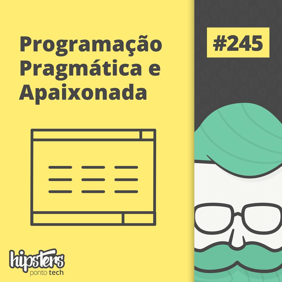 Programação pragmática e apaixonada – Hipsters Ponto Tech #245