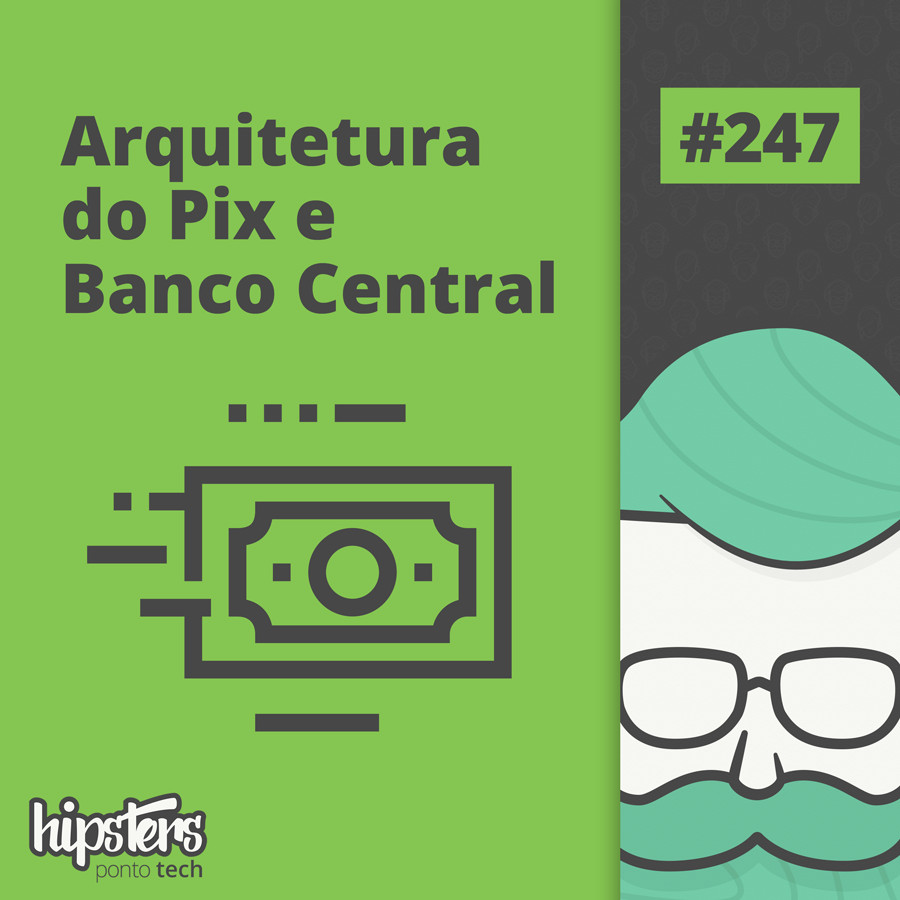 Arquitetura do Pix e Banco Central – Hipsters Ponto Tech #247