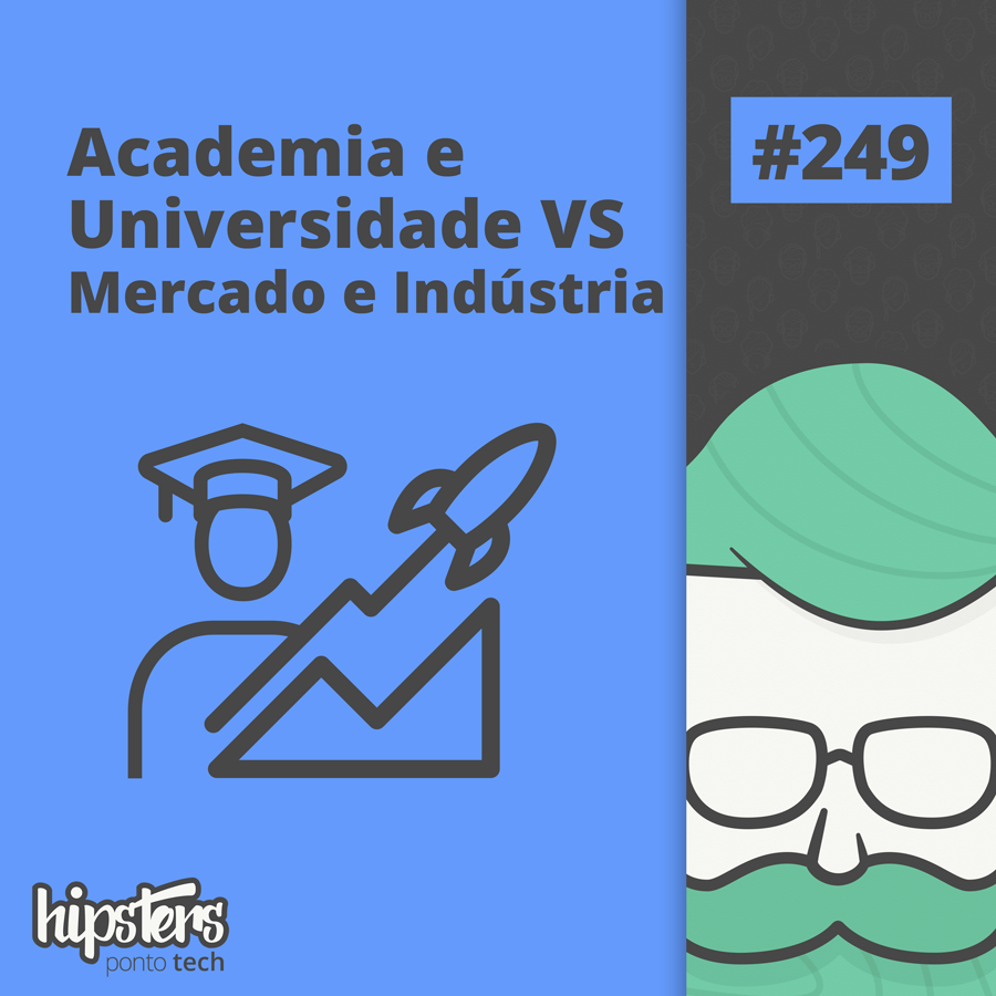 Academia e Universidade VS Mercado e Indústria – Hipsters Ponto Tech #249