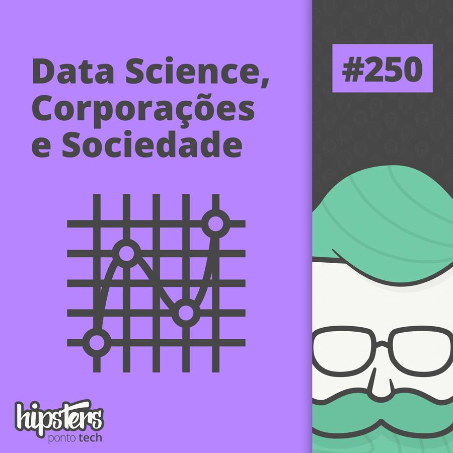 Data Science, Corporações e Sociedade – Hipsters Ponto Tech #250